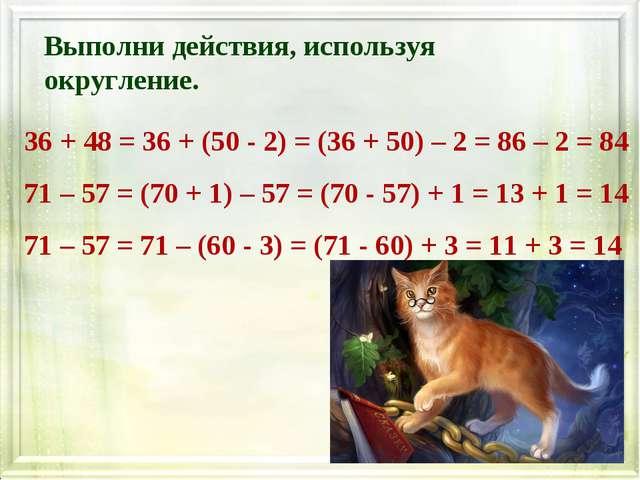Выполни действия, используя округление. 36 + 48 = 36 + (50 - 2) = (36 + 50) –...