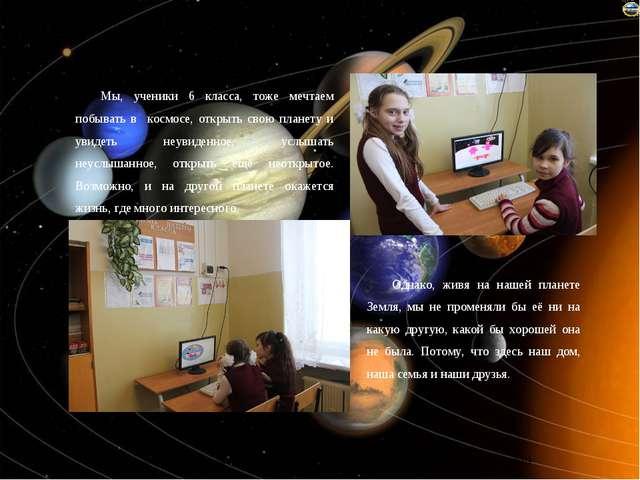 Мы, ученики 6 класса, тоже мечтаем побывать в космосе, открыть свою планету и...