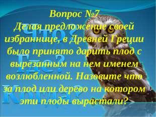 Вопрос №7 Делая предложение своей избраннице, в Древней Греции было принято д