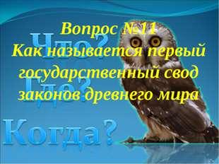 Вопрос №11 Как называется первый государственный свод законов древнего мира