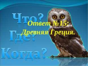 Ответ №15: Древняя Греция.