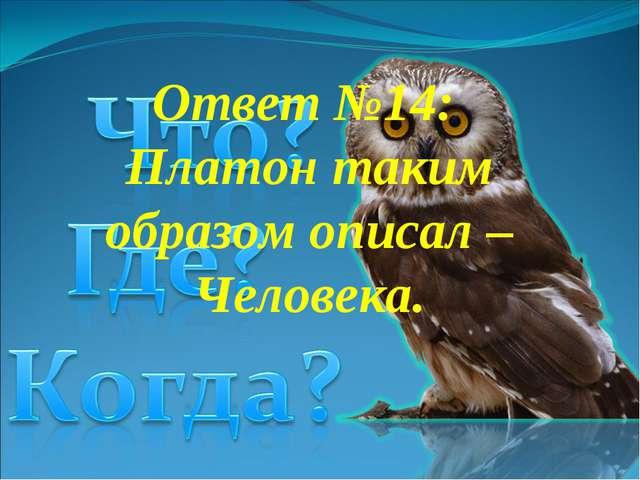 Ответ №14: Платон таким образом описал – Человека.