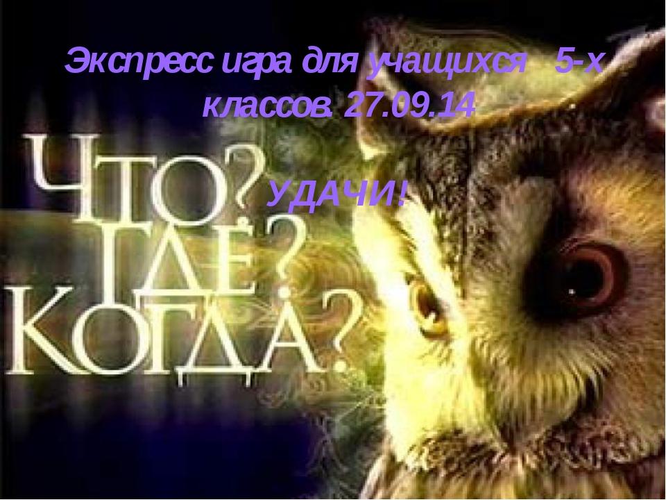 Экспресс игра для учащихся 5-х классов. 27.09.14 УДАЧИ!