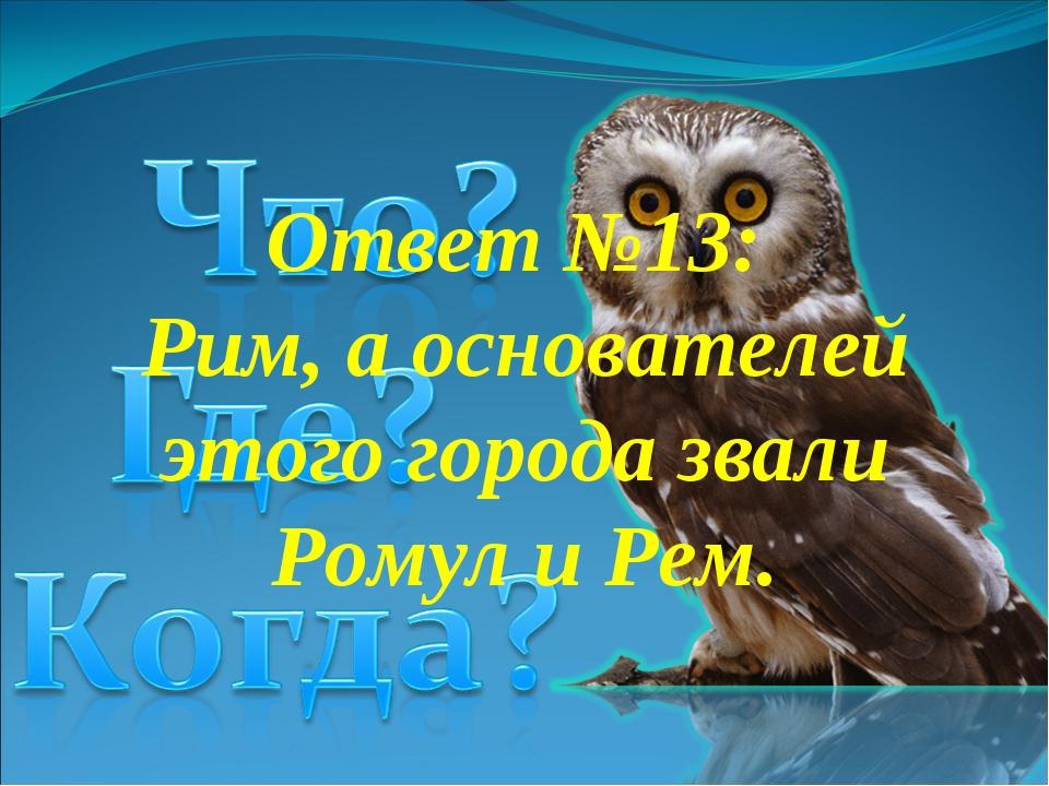 Ответ №13: Рим, а основателей этого города звали Ромул и Рем.