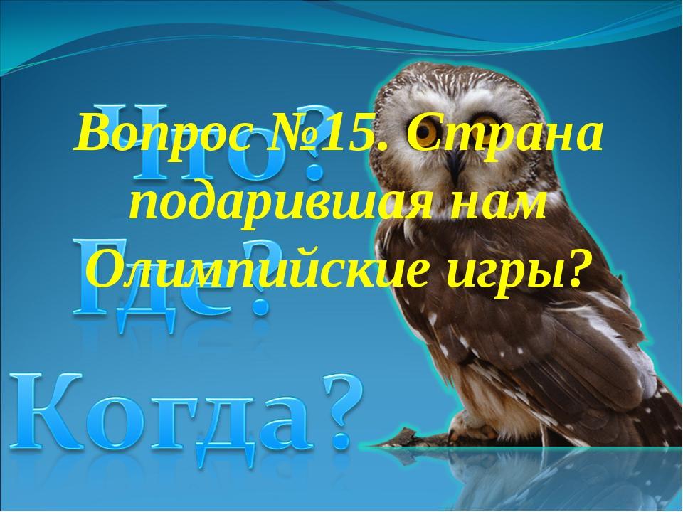 Вопрос №15. Страна подарившая нам Олимпийские игры?