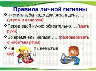 Правила личной гигиены Чистить зубы надо два раза в день….(утром и вечером)
