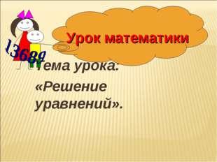 Тема урока: «Решение уравнений». Урок математики