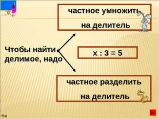 Чтобы найти делимое, надо частное умножить на делитель частное разделить на д