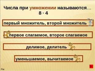 Числа при умножении называются… первый множитель, второй множитель первое сла