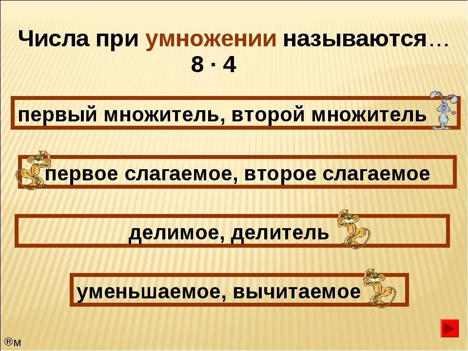 Числа при умножении называются… первый множитель, второй множитель первое сла...