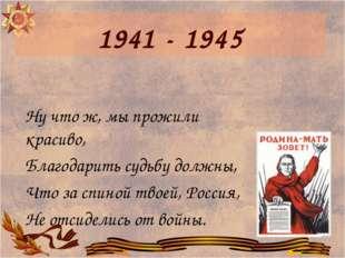 1941 - 1945 Ну что ж, мы прожили красиво, Благодарить судьбу должны, Что за с