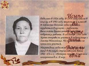 Исыпова Екатерина Васильевна Родилась в 1926 году. В 1934 году пошла в школу,