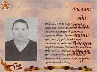 Филатова Валентина Александровна Родилась в 1931 году. Учиться не пришлось, з