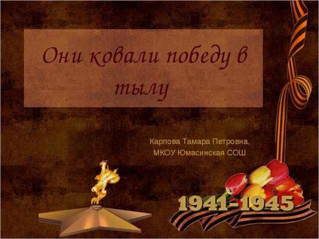 Они ковали победу в тылу Карпова Тамара Петровна, МКОУ Юмасинская СОШ