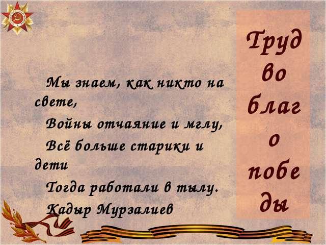 Труд во благо победы Мы знаем, как никто на свете, Войны отчаяние и мглу,...