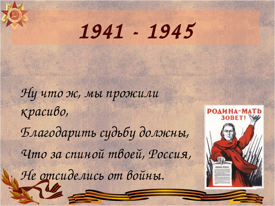 1941 - 1945 Ну что ж, мы прожили красиво, Благодарить судьбу должны, Что за с...