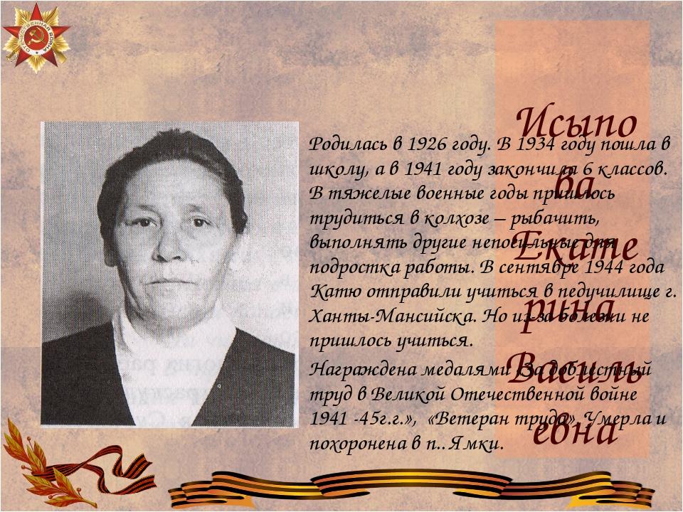 Исыпова Екатерина Васильевна Родилась в 1926 году. В 1934 году пошла в школу,...