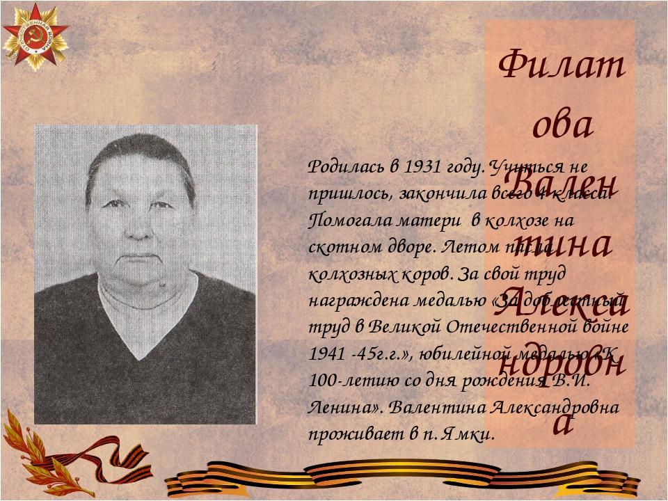 Филатова Валентина Александровна Родилась в 1931 году. Учиться не пришлось, з...