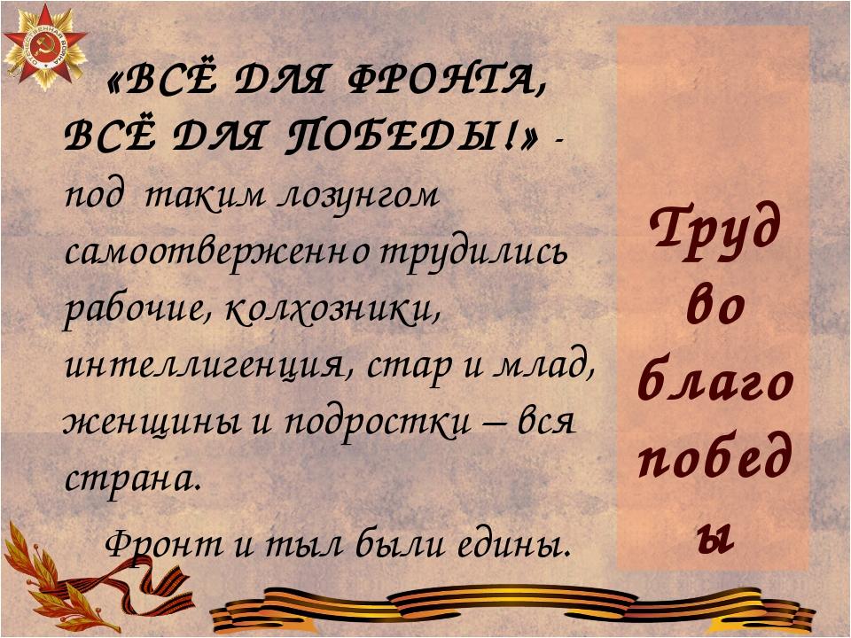 Труд во благо победы «ВСЁ ДЛЯ ФРОНТА, ВСЁ ДЛЯ ПОБЕДЫ!» - под таким лозунгом...