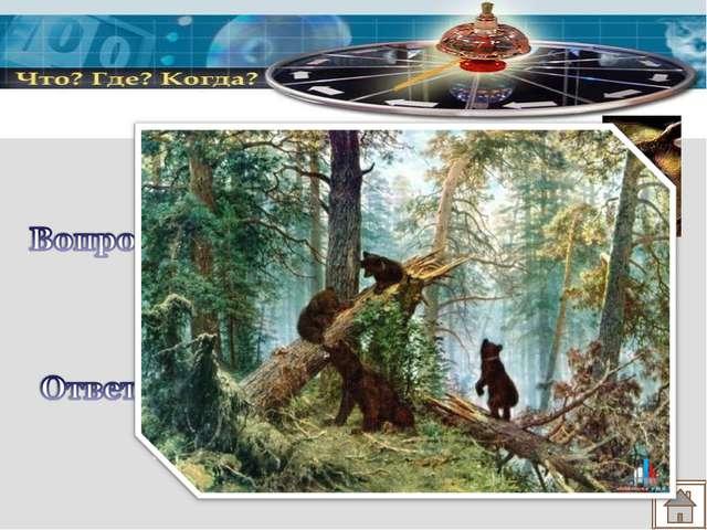 Вспомните название этой картины. И.И. Шишкин «Три медведя»