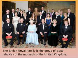 The British Royal Family is the group of close relatives of the monarch of th