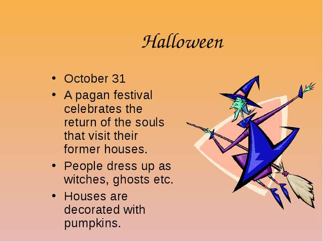Halloween October 31 A pagan festival celebrates the return of the souls that...