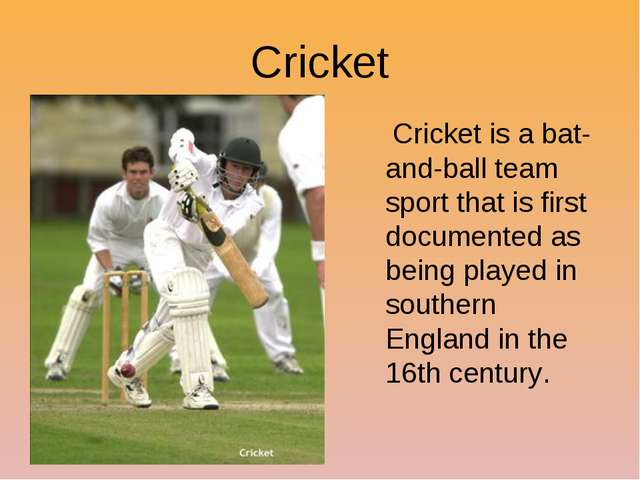 Cricket Cricket is a bat-and-ball team sport that is first documented as bein...