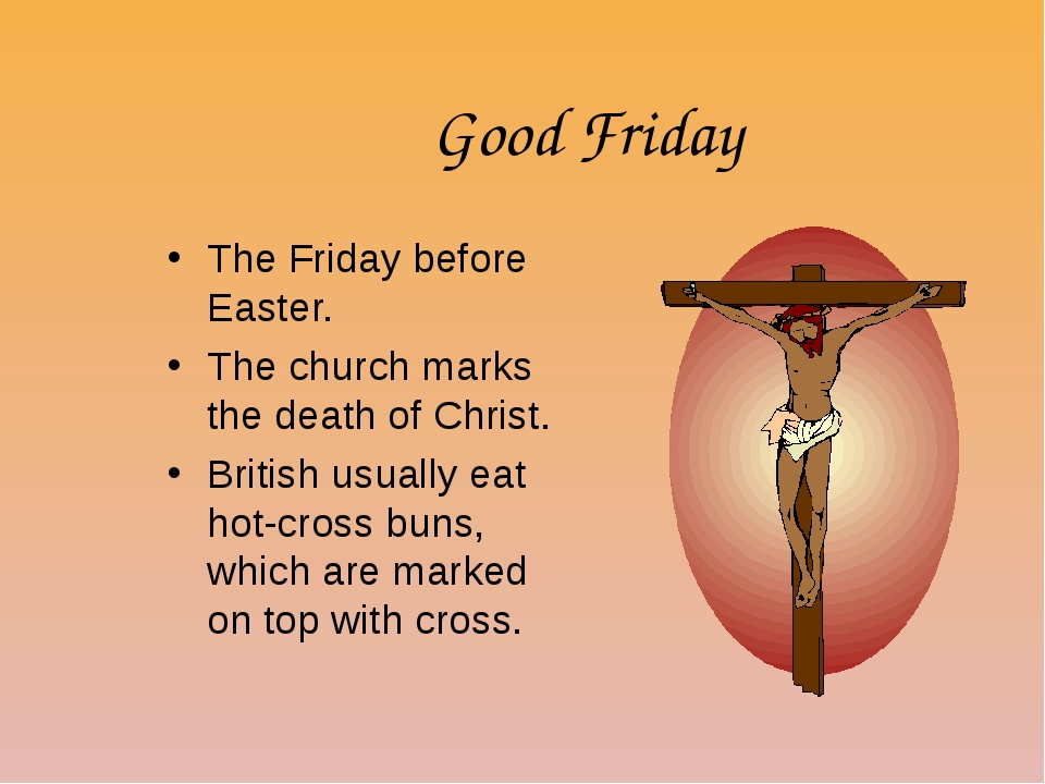 Good Friday The Friday before Easter. The church marks the death of Christ. B...