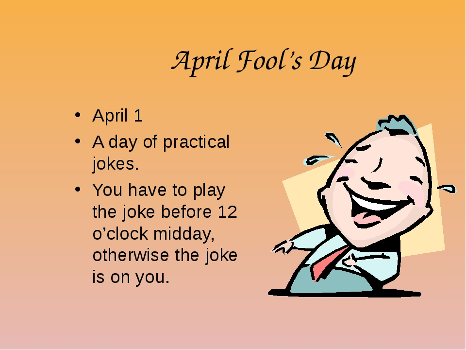 April Fool's Day April 1 A day of practical jokes. You have to play the joke...