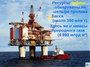Ресурсы нефти обнаружены на шельфе пролива Басса (около 300 млн т), Здесь же
