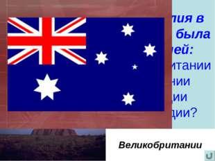 Австралия в прошлом была колонией: Великобритании Германии Франции Голландии?