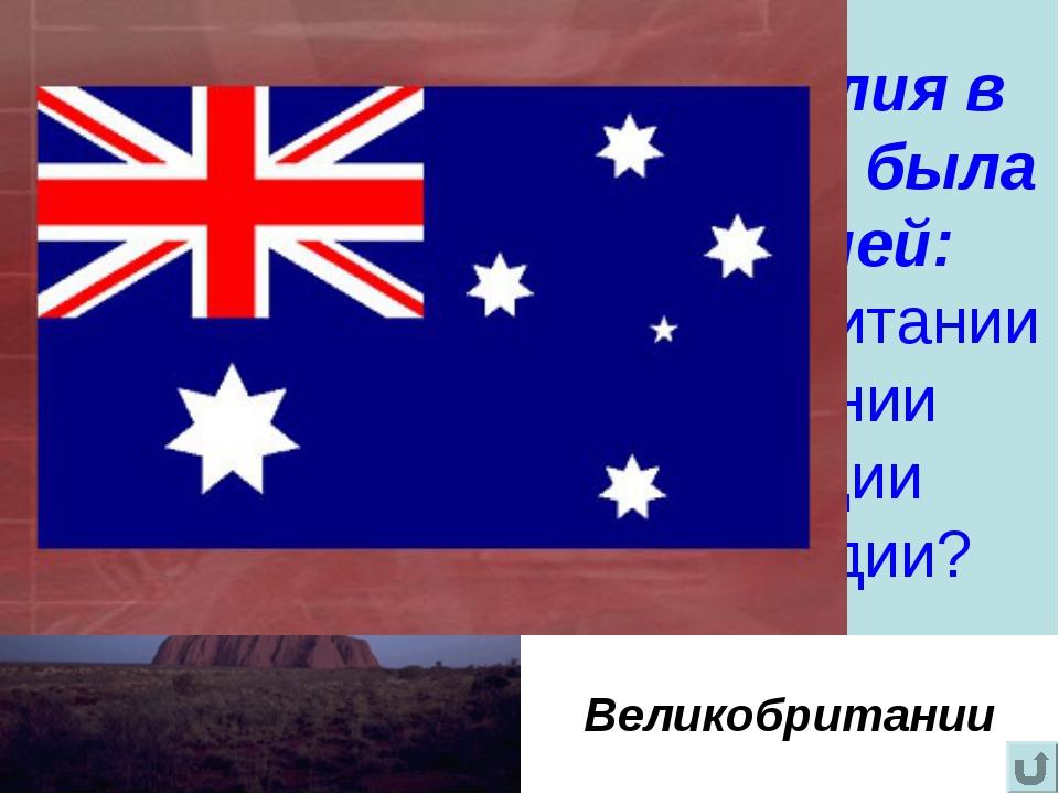 Австралия в прошлом была колонией: Великобритании Германии Франции Голландии?...