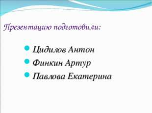 Презентацию подготовили: Цидилов Антон Финкин Артур Павлова Екатерина