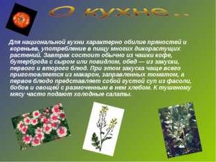 Для национальной кухни характерно обилие пряностей и кореньев, употребление