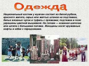 Национальный костюм у мужчин состоит из белой рубахи, красного жилета, серых
