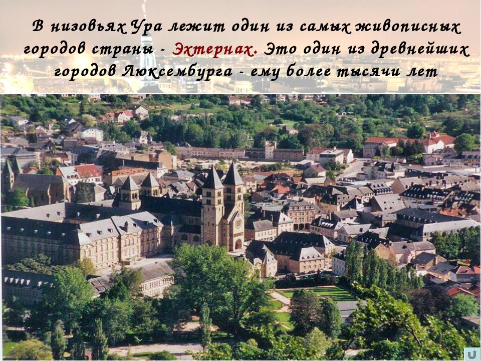 В низовьях Ура лежит один из самых живописных городов страны - Эхтернах. Это...