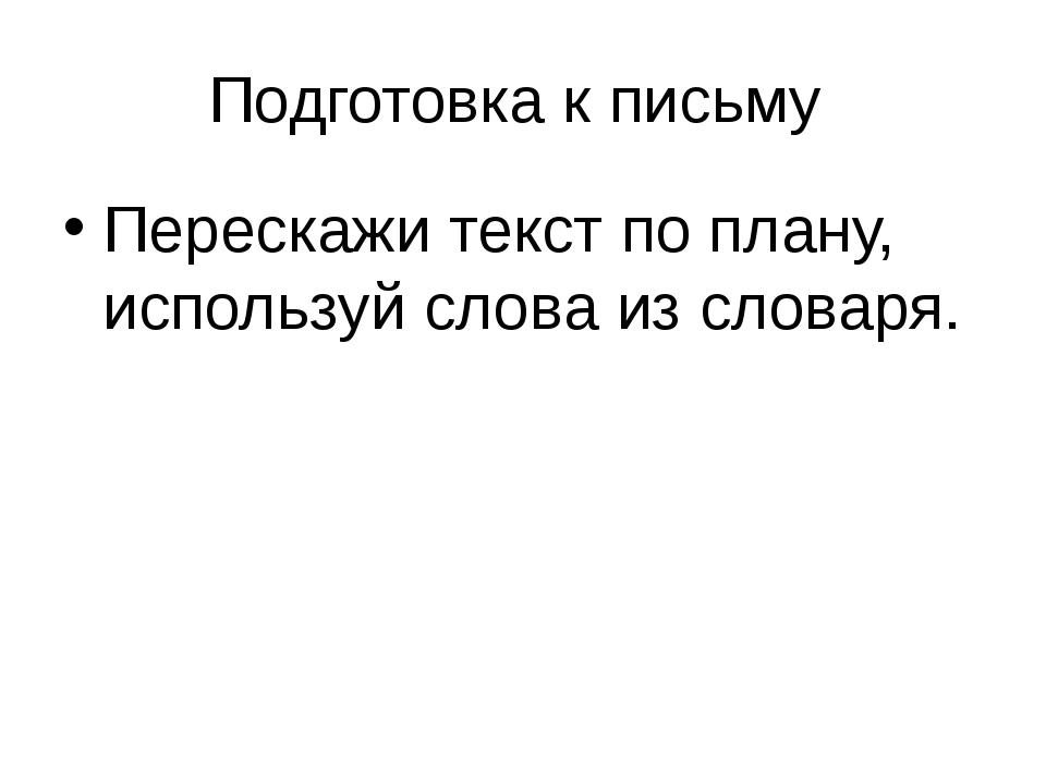 Подготовка к письму Перескажи текст по плану, используй слова из словаря.