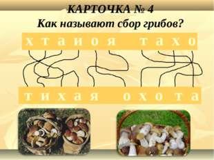х т а и о я т а х о т и х а я о х о т а КАРТОЧКА № 4 Как называют сбор грибов