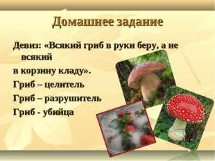 Домашнее задание Девиз: «Всякий гриб в руки беру, а не всякий в корзину кладу