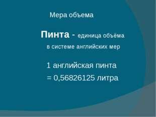 Мера объема Пинта - единица объёма в системе английских мер 1 английская пинт