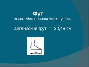 Фут от английского слова foot «ступня», английский фут = 30,48 см