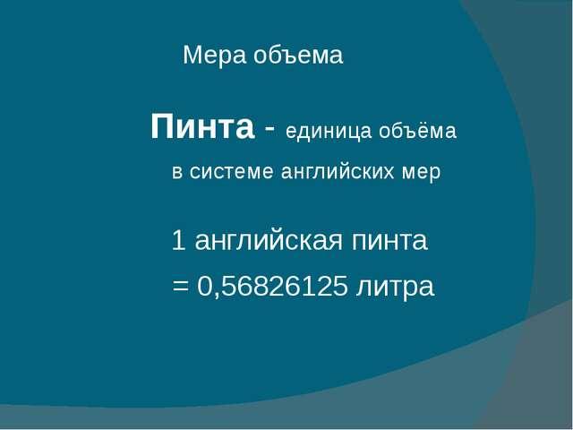 Мера объема Пинта - единица объёма в системе английских мер 1 английская пинт...