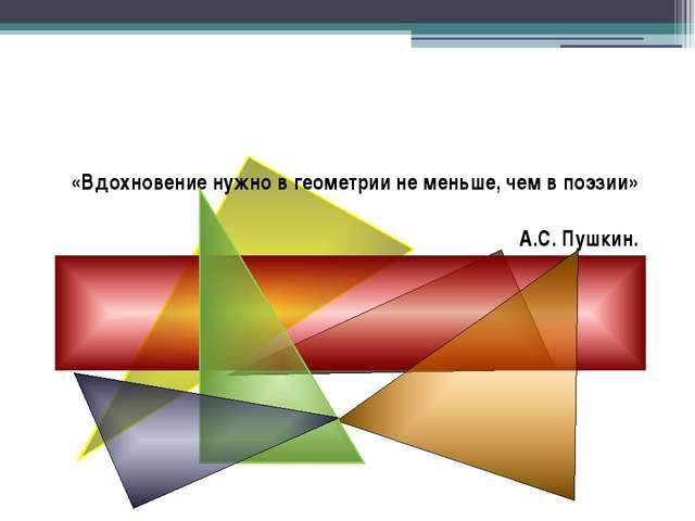 «Вдохновение нужно в геометрии не меньше, чем в поэзии» А.С. Пушкин.