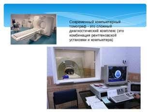 Современный компьютерный томограф - это сложный диагностический комплекс (это