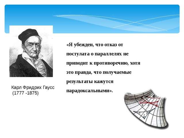 «Я убежден, что отказ от постулата о параллелях не приводит к противоречию,...