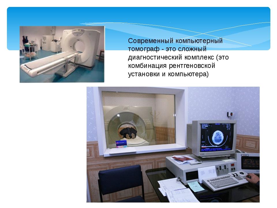 Современный компьютерный томограф - это сложный диагностический комплекс (это...