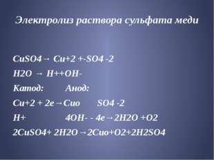 Электролиз раствора сульфата меди CuSO4→ Cu+2 +-SO4 -2 Н2О → Н++ОН- Катод: