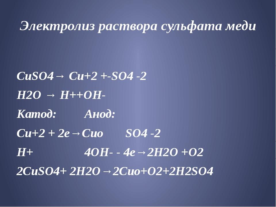 Электролиз раствора сульфата меди CuSO4→ Cu+2 +-SO4 -2 Н2О → Н++ОН- Катод:...