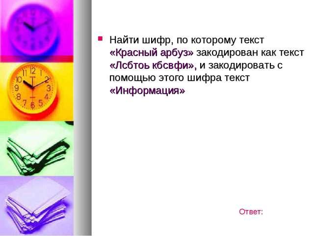 Найти шифр, по которому текст «Красный арбуз» закодирован как текст «Лсбтоь к...