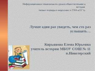 Лучше один раз увидеть, чем сто раз услышать… Кирьянова Елена Юрьевна учитель